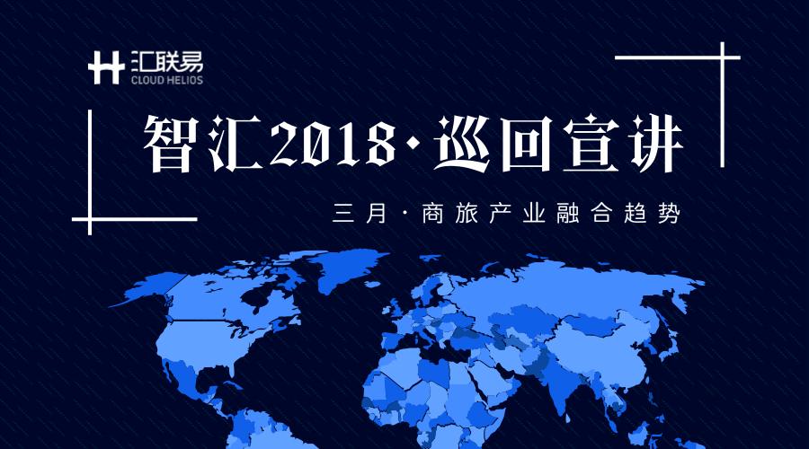 智汇2018 丨 汇联易全国巡回宣讲 |三月活动火热进行中